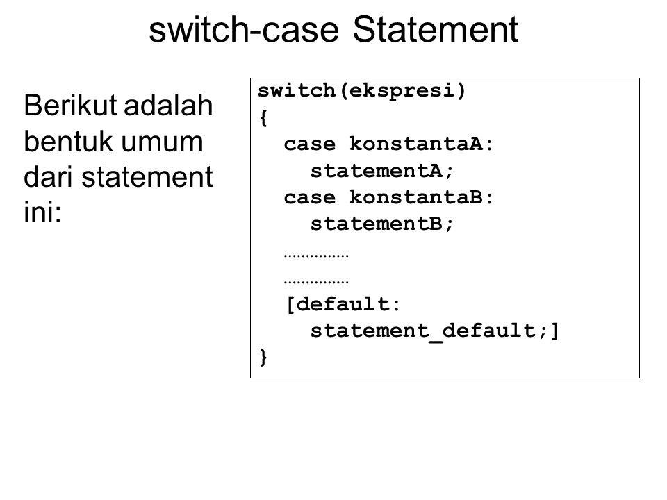 switch-case Statement switch(ekspresi) { case konstantaA: statementA; case konstantaB: statementB; …………… [default: statement_default;] } Berikut adala