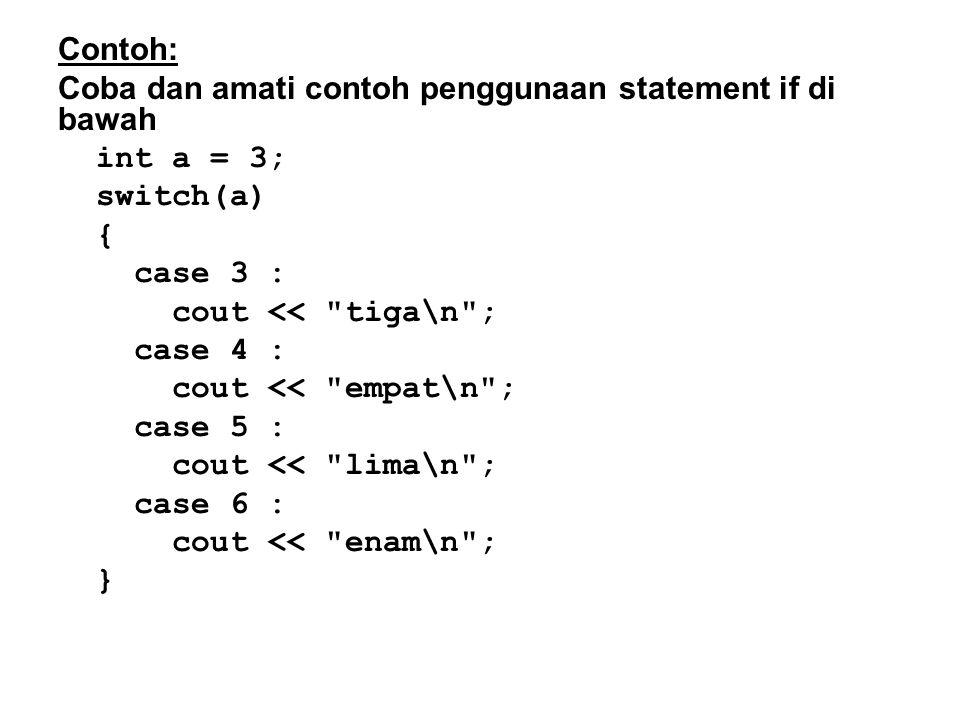 Contoh: Coba dan amati contoh penggunaan statement if di bawah int a = 3; switch(a) { case 3 : cout << tiga\n ; case 4 : cout << empat\n ; case 5 : cout << lima\n ; case 6 : cout << enam\n ; }