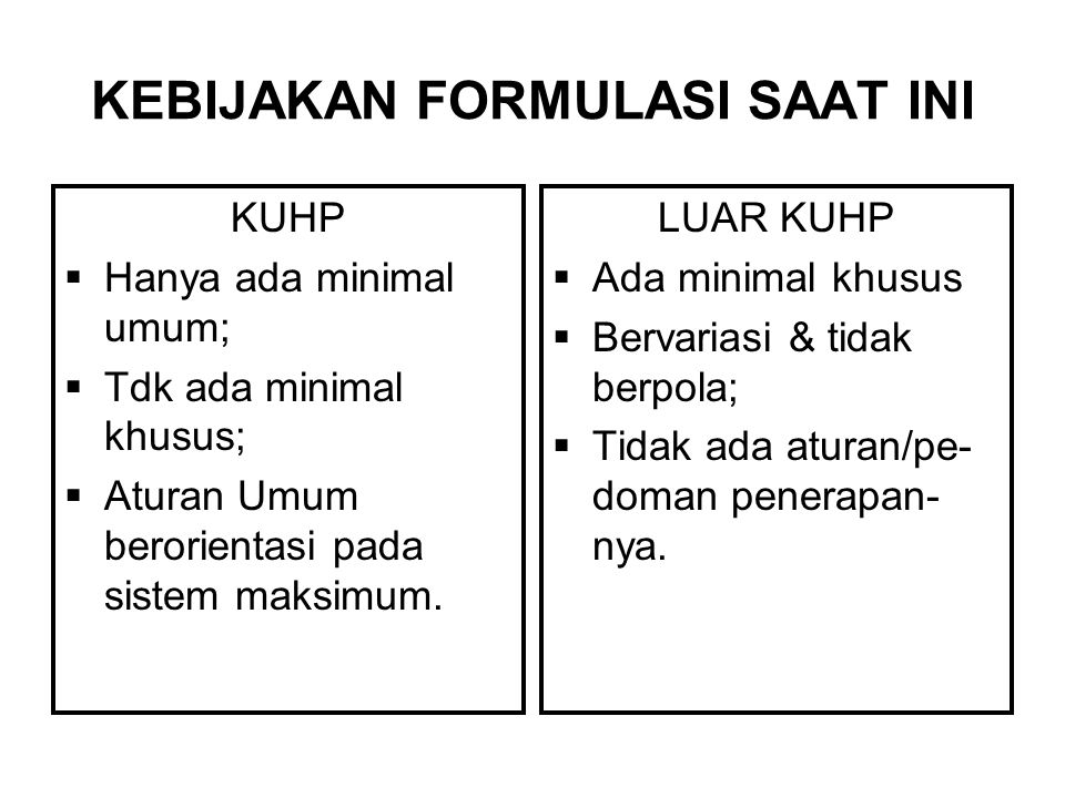 KEBIJAKAN FORMULASI SAAT INI KUHP  Hanya ada minimal umum;  Tdk ada minimal khusus;  Aturan Umum berorientasi pada sistem maksimum.