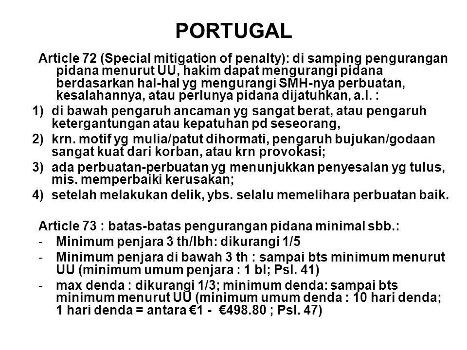 PORTUGAL Article 72 (Special mitigation of penalty): di samping pengurangan pidana menurut UU, hakim dapat mengurangi pidana berdasarkan hal-hal yg mengurangi SMH-nya perbuatan, kesalahannya, atau perlunya pidana dijatuhkan, a.l.