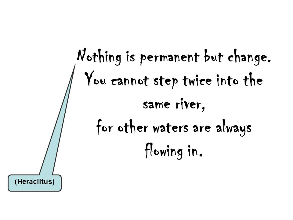 (Heraclitus) Nothing is permanent but change. You cannot step twice into the same river, for other waters are always flowing in.
