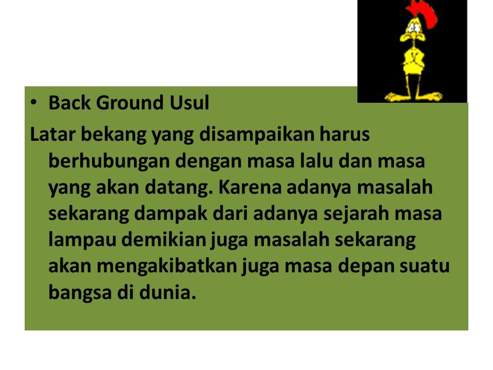 Back Ground Usul Latar bekang yang disampaikan harus berhubungan dengan masa lalu dan masa yang akan datang. Karena adanya masalah sekarang dampak dar