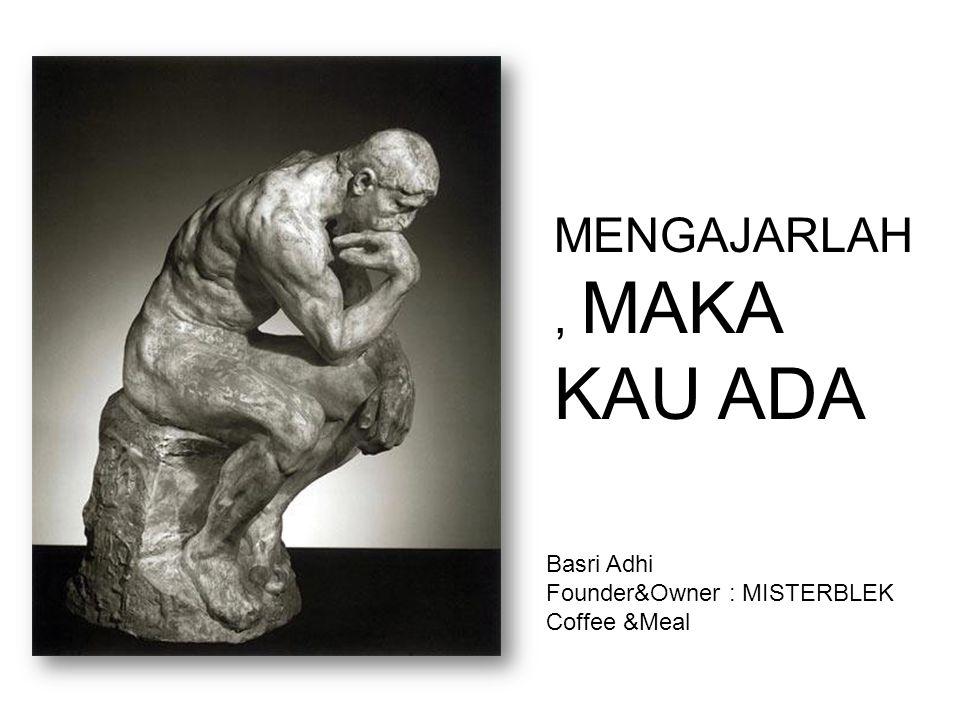MENGAJARLAH, MAKA KAU ADA Basri Adhi Founder&Owner : MISTERBLEK Coffee &Meal