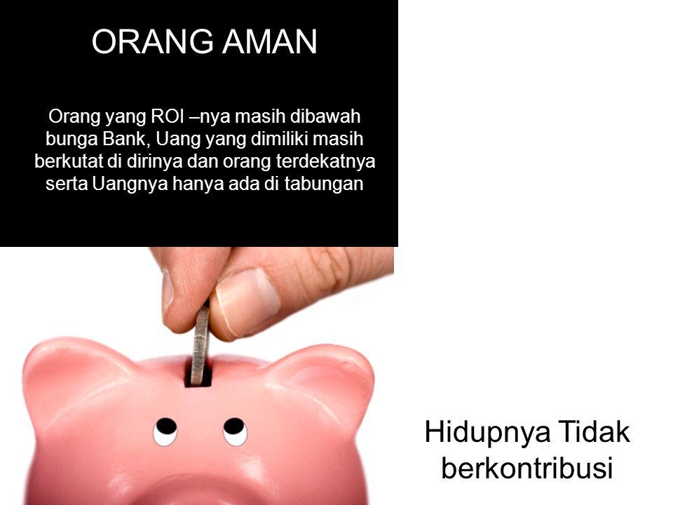 ORANG AMAN Orang yang ROI –nya masih dibawah bunga Bank, Uang yang dimiliki masih berkutat di dirinya dan orang terdekatnya serta Uangnya hanya ada di tabungan Hidupnya Tidak berkontribusi
