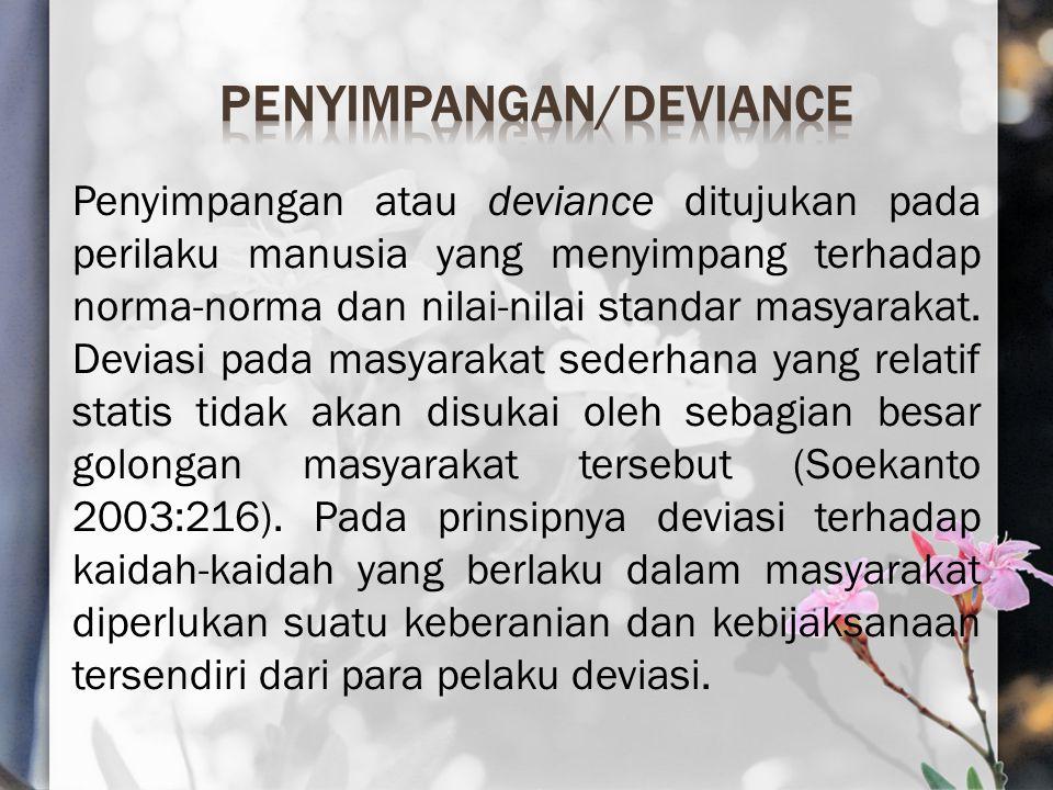 Penyimpangan atau deviance ditujukan pada perilaku manusia yang menyimpang terhadap norma-norma dan nilai-nilai standar masyarakat.