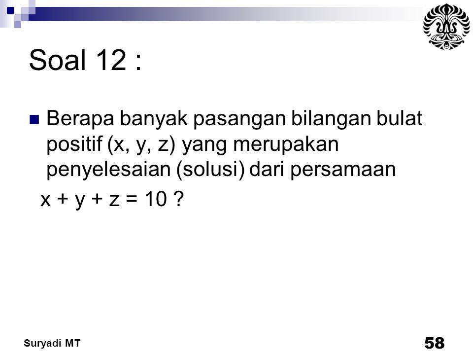 Suryadi MT Soal 12 : Berapa banyak pasangan bilangan bulat positif (x, y, z) yang merupakan penyelesaian (solusi) dari persamaan x + y + z = 10 ? 58