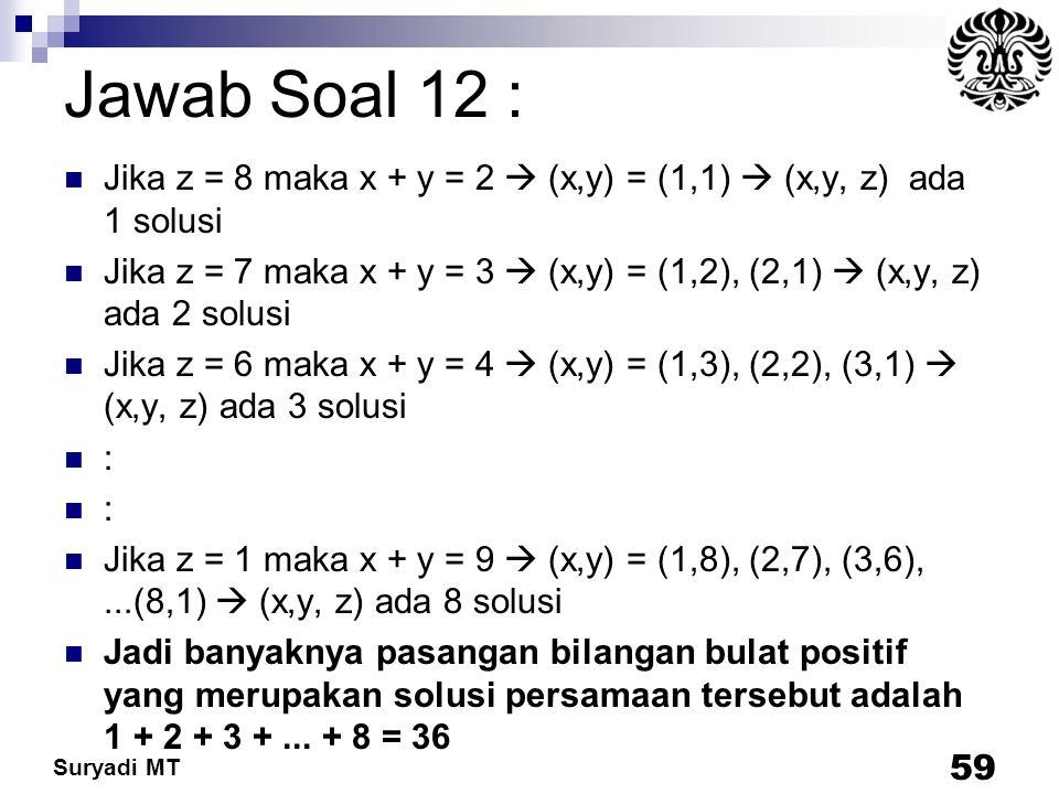 Suryadi MT Jawab Soal 12 : Jika z = 8 maka x + y = 2  (x,y) = (1,1)  (x,y, z) ada 1 solusi Jika z = 7 maka x + y = 3  (x,y) = (1,2), (2,1)  (x,y,