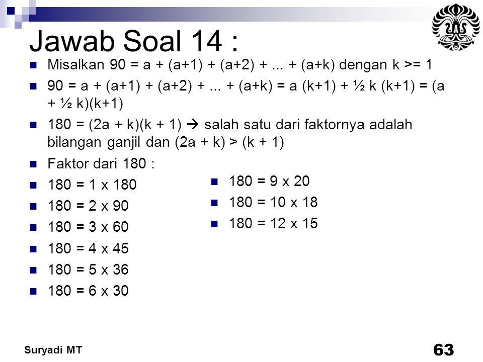 Suryadi MT Jawab Soal 14 : Misalkan 90 = a + (a+1) + (a+2) +... + (a+k) dengan k >= 1 90 = a + (a+1) + (a+2) +... + (a+k) = a (k+1) + ½ k (k+1) = (a +