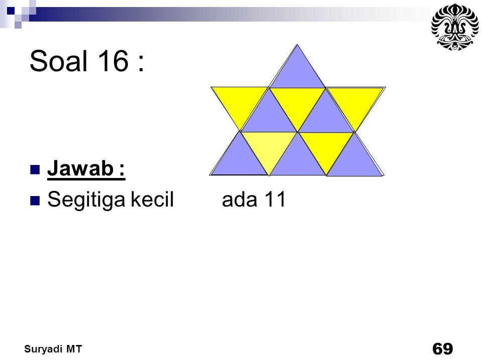 Suryadi MT Soal 16 : Jawab : Segitiga kecil ada 11 69
