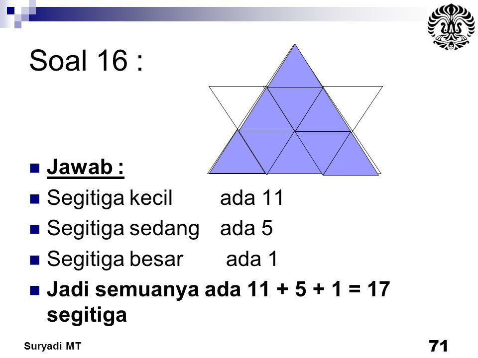 Suryadi MT Soal 16 : Jawab : Segitiga kecil ada 11 Segitiga sedang ada 5 Segitiga besar ada 1 Jadi semuanya ada 11 + 5 + 1 = 17 segitiga 71