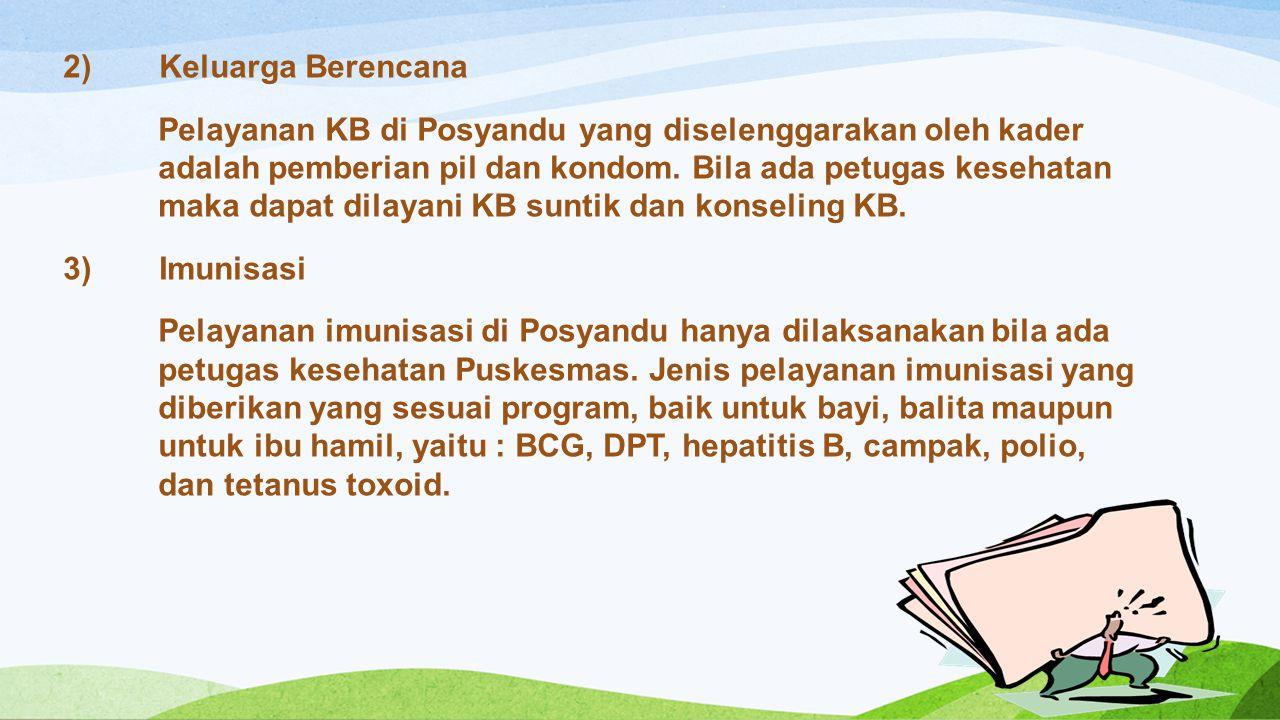 2)Keluarga Berencana Pelayanan KB di Posyandu yang diselenggarakan oleh kader adalah pemberian pil dan kondom. Bila ada petugas kesehatan maka dapat d