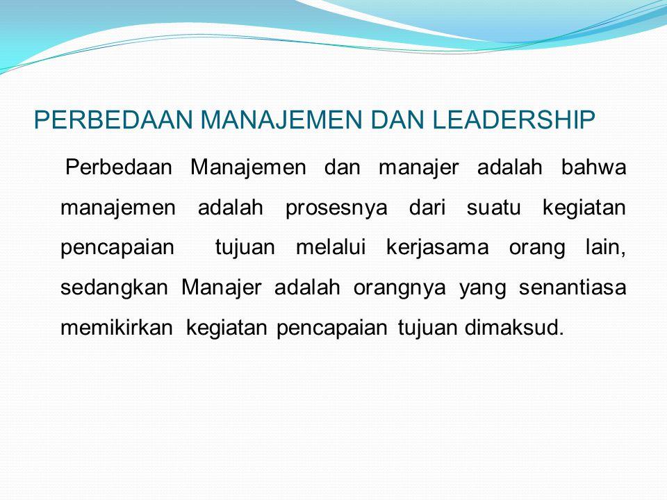 PERBEDAAN MANAJEMEN DAN LEADERSHIP Perbedaan Manajemen dan manajer adalah bahwa manajemen adalah prosesnya dari suatu kegiatan pencapaian tujuan melalui kerjasama orang lain, sedangkan Manajer adalah orangnya yang senantiasa memikirkan kegiatan pencapaian tujuan dimaksud.