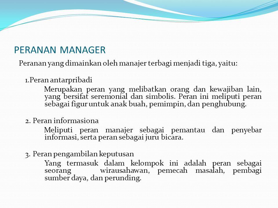PERANAN MANAGER Peranan yang dimainkan oleh manajer terbagi menjadi tiga, yaitu: 1.Peran antarpribadi Merupakan peran yang melibatkan orang dan kewajiban lain, yang bersifat seremonial dan simbolis.
