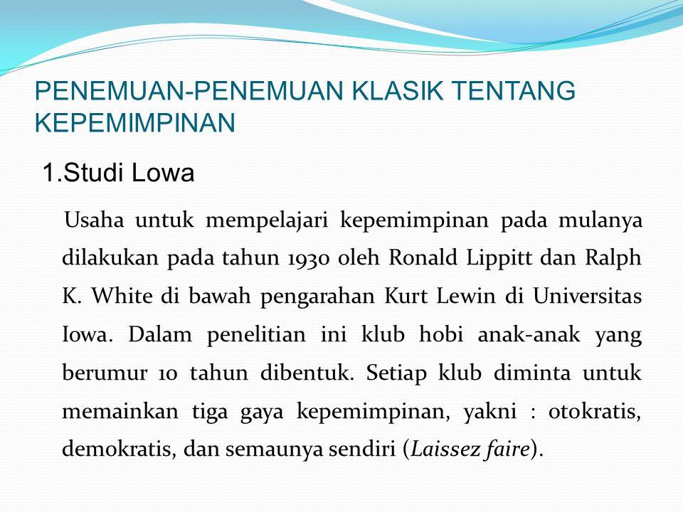 PENEMUAN-PENEMUAN KLASIK TENTANG KEPEMIMPINAN 1.Studi Lowa Usaha untuk mempelajari kepemimpinan pada mulanya dilakukan pada tahun 1930 oleh Ronald Lippitt dan Ralph K.