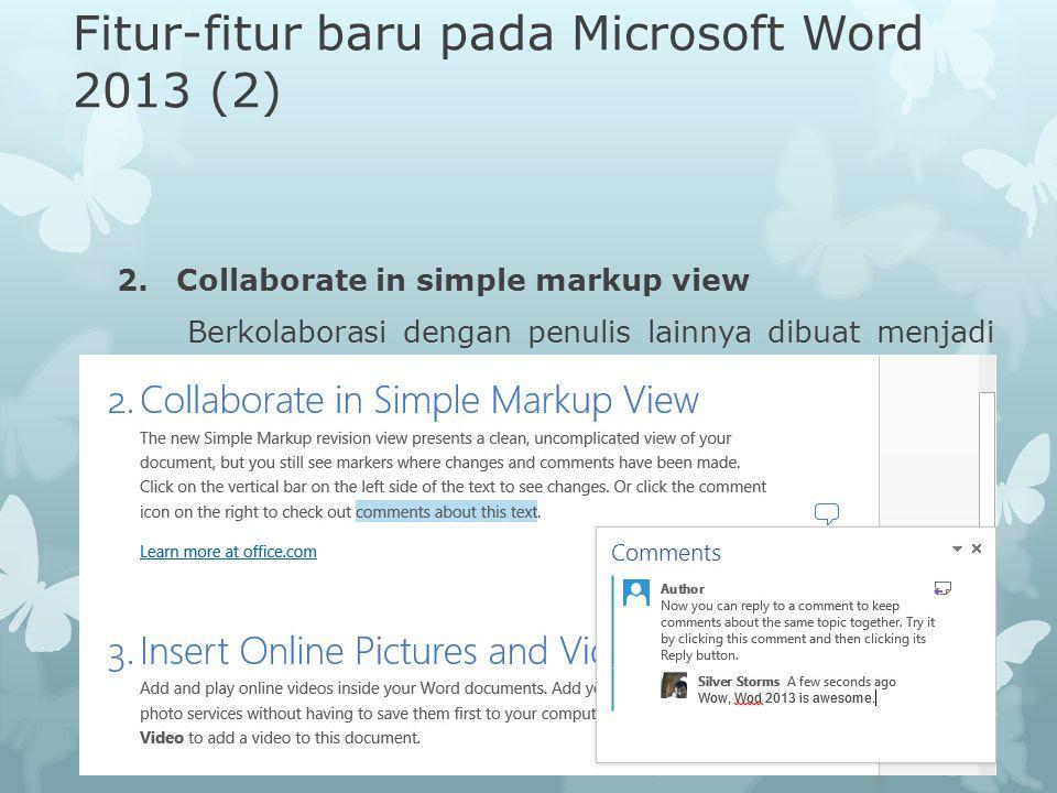 Fitur-fitur baru pada Microsoft Word 2013 (2) 2.Collaborate in simple markup view Berkolaborasi dengan penulis lainnya dibuat menjadi lebih mudah, den