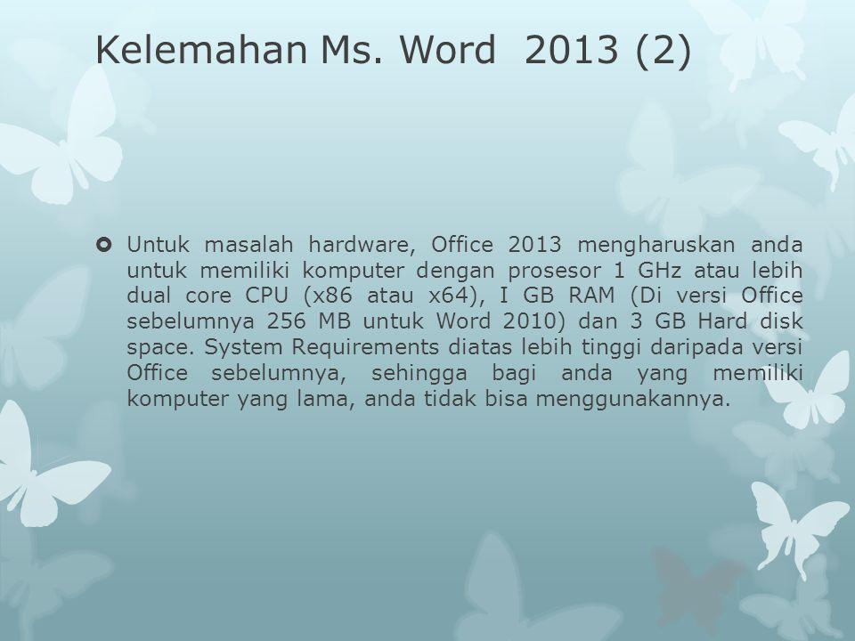 Kelemahan Ms. Word 2013 (2)  Untuk masalah hardware, Office 2013 mengharuskan anda untuk memiliki komputer dengan prosesor 1 GHz atau lebih dual core
