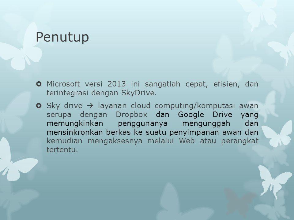 Penutup  Microsoft versi 2013 ini sangatlah cepat, efisien, dan terintegrasi dengan SkyDrive.  Sky drive  layanan cloud computing/komputasi awan se
