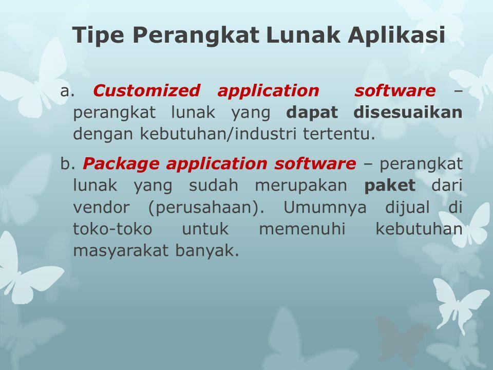 Tipe Perangkat Lunak Aplikasi a. Customized application software – perangkat lunak yang dapat disesuaikan dengan kebutuhan/industri tertentu. b. Packa