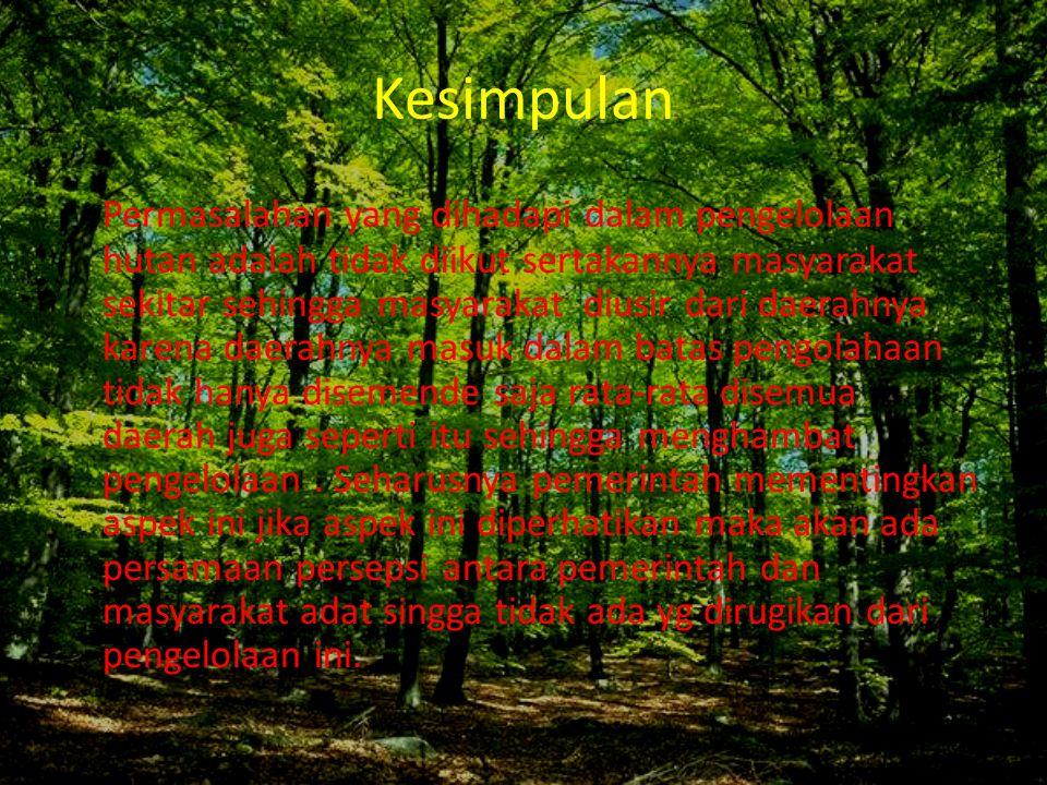 Kesimpulan Permasalahan yang dihadapi dalam pengelolaan hutan adalah tidak diikut sertakannya masyarakat sekitar sehingga masyarakat diusir dari daera