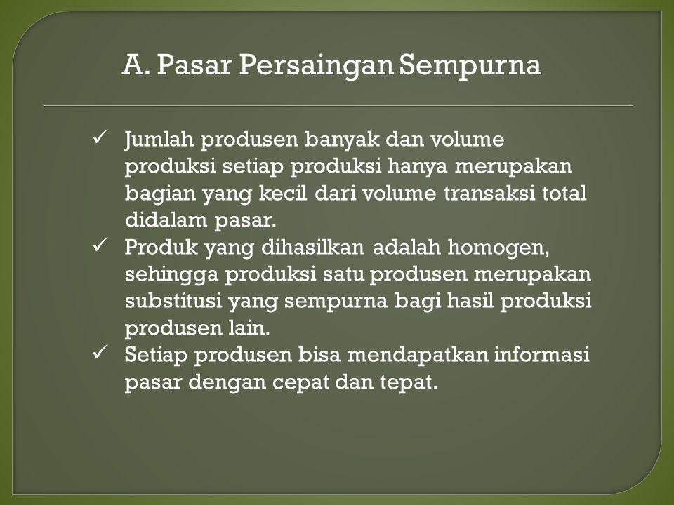 A. Pasar Persaingan Sempurna Jumlah produsen banyak dan volume produksi setiap produksi hanya merupakan bagian yang kecil dari volume transaksi total