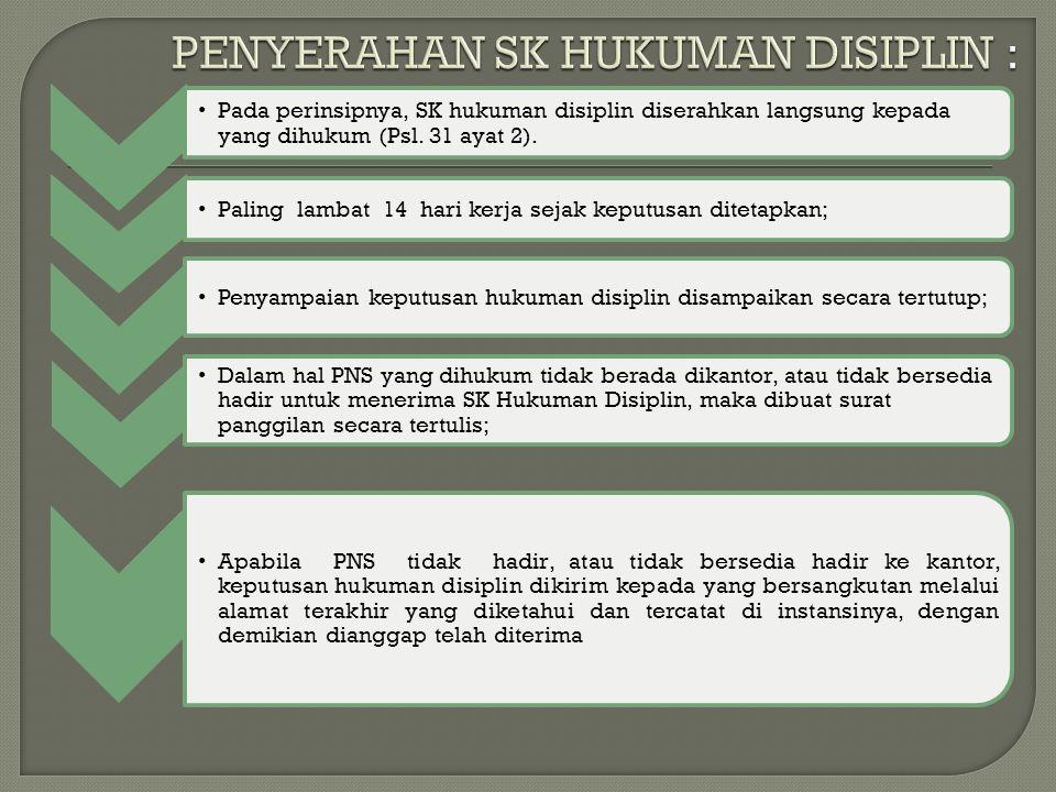 Pada perinsipnya, SK hukuman disiplin diserahkan langsung kepada yang dihukum (Psl. 31 ayat 2). Paling lambat 14 hari kerja sejak keputusan ditetapkan