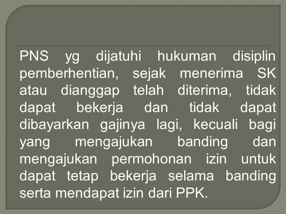 PNS yg dijatuhi hukuman disiplin pemberhentian, sejak menerima SK atau dianggap telah diterima, tidak dapat bekerja dan tidak dapat dibayarkan gajinya