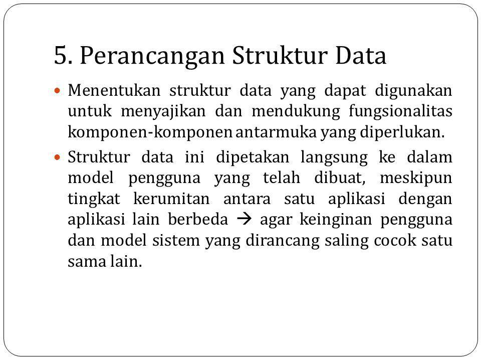 5. Perancangan Struktur Data Menentukan struktur data yang dapat digunakan untuk menyajikan dan mendukung fungsionalitas komponen-komponen antarmuka y