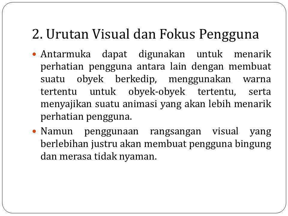 2. Urutan Visual dan Fokus Pengguna Antarmuka dapat digunakan untuk menarik perhatian pengguna antara lain dengan membuat suatu obyek berkedip, menggu