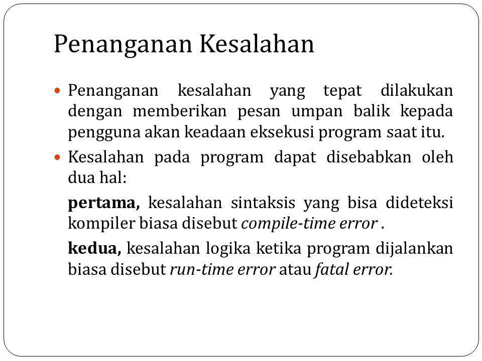 Penanganan Kesalahan Penanganan kesalahan yang tepat dilakukan dengan memberikan pesan umpan balik kepada pengguna akan keadaan eksekusi program saat