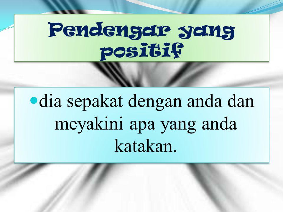Pendengar yang positif dia sepakat dengan anda dan meyakini apa yang anda katakan.