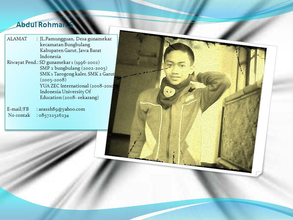 Abdul Rohman.S ALAMAT: JL.Pamungguan, Desa gunamekar kecamatan Bungbulang Kabupaten Garut, Jawa Barat Indonesia Riwayat Pend.: SD gunamekar 1 (1996-2002) SMP 2 bungbulang (2002-2005) SMK 1 Tarogong kaler, SMK 2 Garut (2005-2008) YUA ZEC International (2008-2010) Indonesia University Of Education (2008- sekarang) E-mail/FB: arassh89@yahoo.com No contak : 085722526234