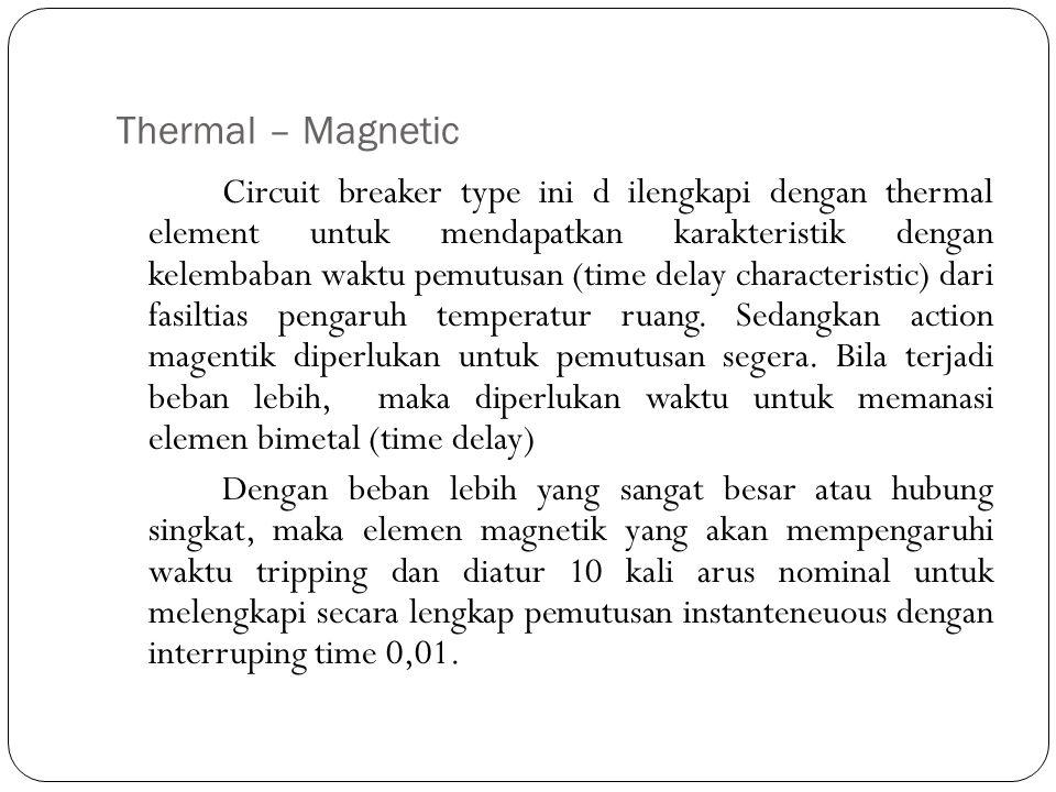 Thermal – Magnetic Circuit breaker type ini d ilengkapi dengan thermal element untuk mendapatkan karakteristik dengan kelembaban waktu pemutusan (time