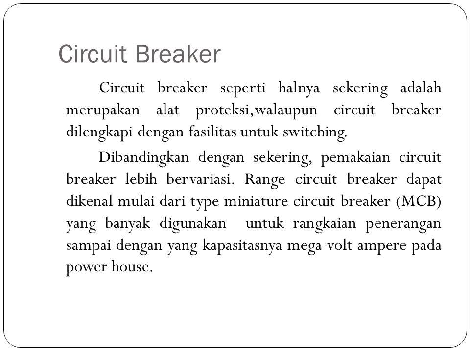 Circuit Breaker Circuit breaker seperti halnya sekering adalah merupakan alat proteksi,walaupun circuit breaker dilengkapi dengan fasilitas untuk swit