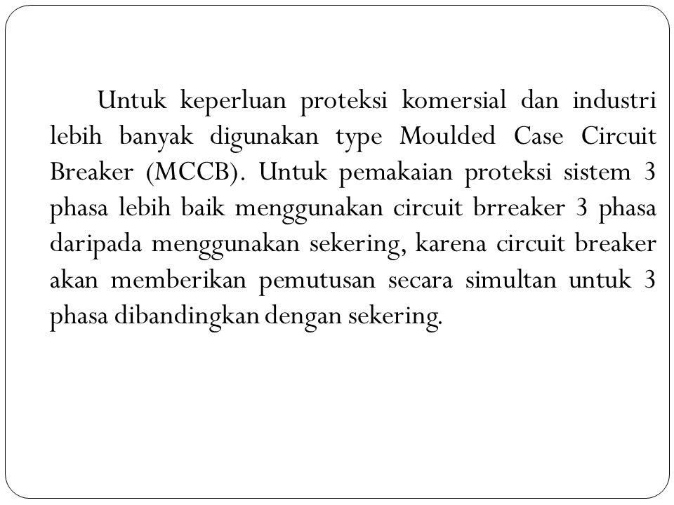 Untuk keperluan proteksi komersial dan industri lebih banyak digunakan type Moulded Case Circuit Breaker (MCCB). Untuk pemakaian proteksi sistem 3 pha