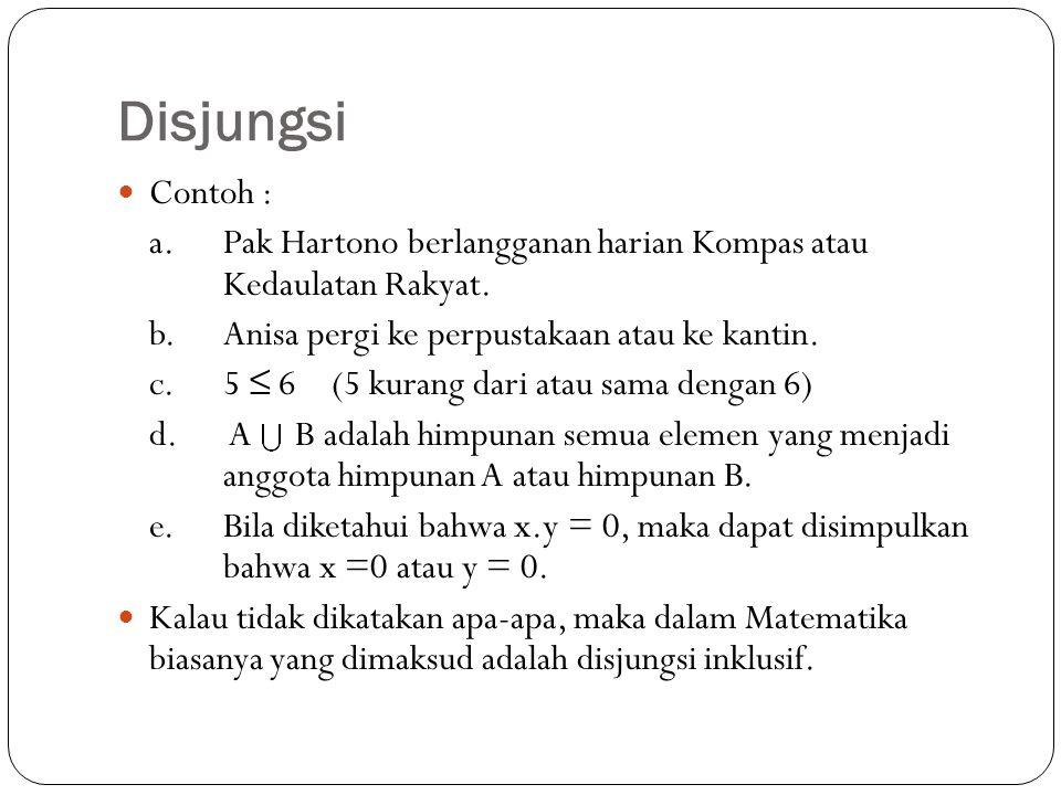 Disjungsi Contoh : a.Pak Hartono berlangganan harian Kompas atau Kedaulatan Rakyat. b. Anisa pergi ke perpustakaan atau ke kantin. c. 5 ≤ 6 (5 kurang