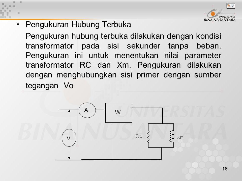 16 Pengukuran Hubung Terbuka Pengukuran hubung terbuka dilakukan dengan kondisi transformator pada sisi sekunder tanpa beban. Pengukuran ini untuk men