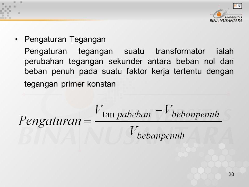 20 Pengaturan Tegangan Pengaturan tegangan suatu transformator ialah perubahan tegangan sekunder antara beban nol dan beban penuh pada suatu faktor ke