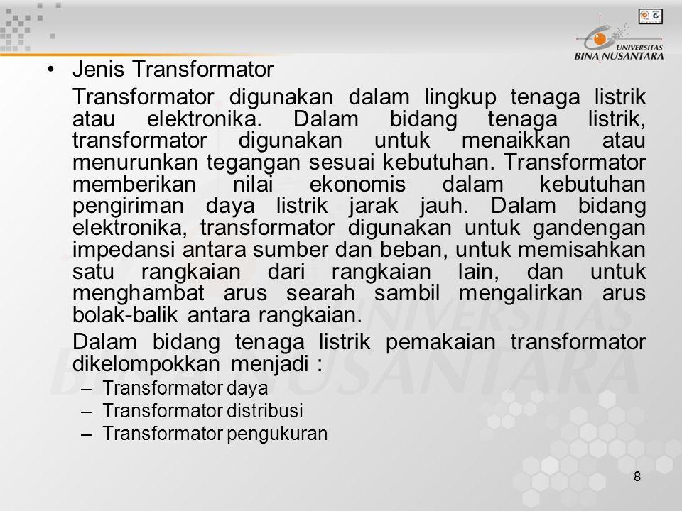 8 Jenis Transformator Transformator digunakan dalam lingkup tenaga listrik atau elektronika. Dalam bidang tenaga listrik, transformator digunakan untu