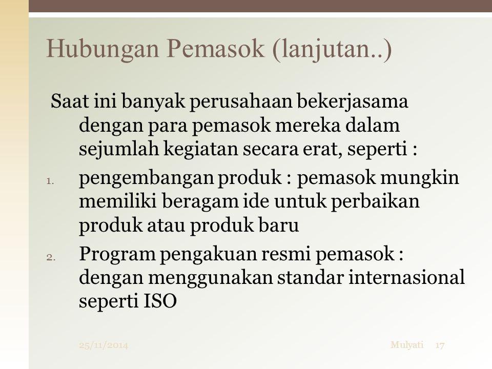 25/11/2014Mulyati17 Hubungan Pemasok (lanjutan..) Saat ini banyak perusahaan bekerjasama dengan para pemasok mereka dalam sejumlah kegiatan secara erat, seperti : 1.