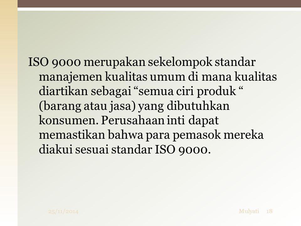 """25/11/2014Mulyati18 ISO 9000 merupakan sekelompok standar manajemen kualitas umum di mana kualitas diartikan sebagai """"semua ciri produk """" (barang atau"""