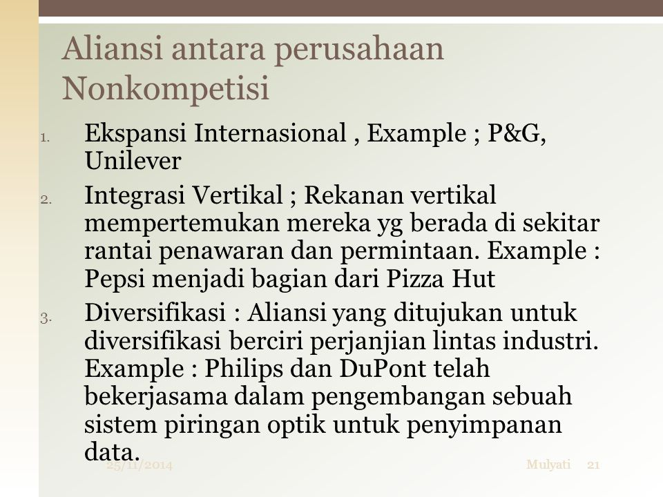 Aliansi antara perusahaan Nonkompetisi 25/11/2014Mulyati21 1. Ekspansi Internasional, Example ; P&G, Unilever 2. Integrasi Vertikal ; Rekanan vertikal