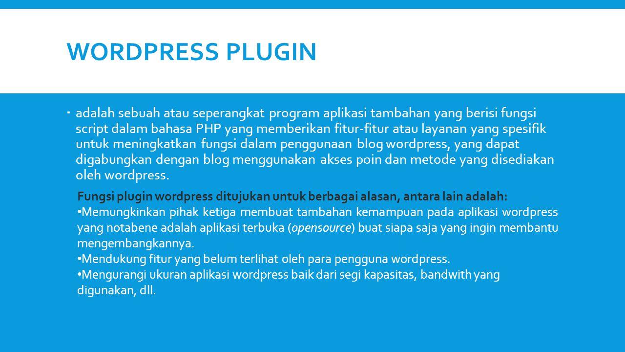 WORDPRESS PLUGIN  adalah sebuah atau seperangkat program aplikasi tambahan yang berisi fungsi script dalam bahasa PHP yang memberikan fitur-fitur atau layanan yang spesifik untuk meningkatkan fungsi dalam penggunaan blog wordpress, yang dapat digabungkan dengan blog menggunakan akses poin dan metode yang disediakan oleh wordpress.