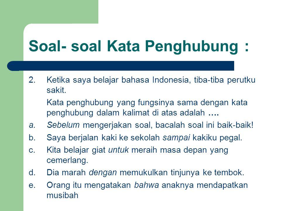 Soal- soal Kata Penghubung : 2.Ketika saya belajar bahasa Indonesia, tiba-tiba perutku sakit. Kata penghubung yang fungsinya sama dengan kata penghubu