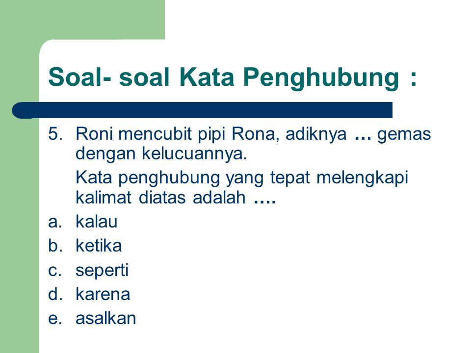 Soal- soal Kata Penghubung : 5.Roni mencubit pipi Rona, adiknya … gemas dengan kelucuannya. Kata penghubung yang tepat melengkapi kalimat diatas adala