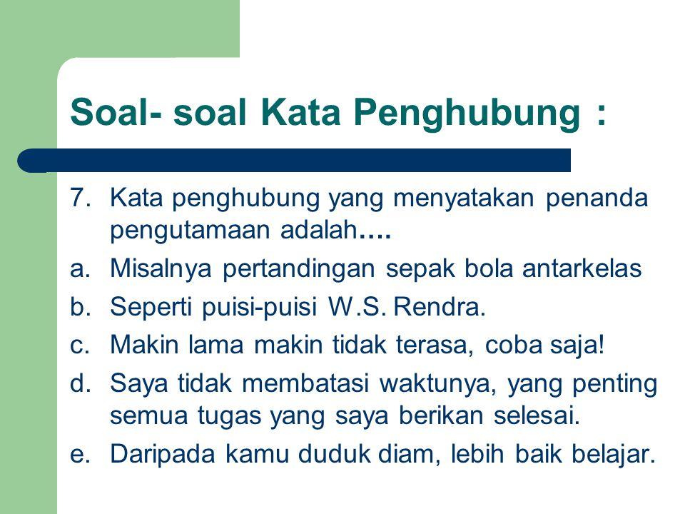 Soal- soal Kata Penghubung : 7.Kata penghubung yang menyatakan penanda pengutamaan adalah…. a.Misalnya pertandingan sepak bola antarkelas b.Seperti pu