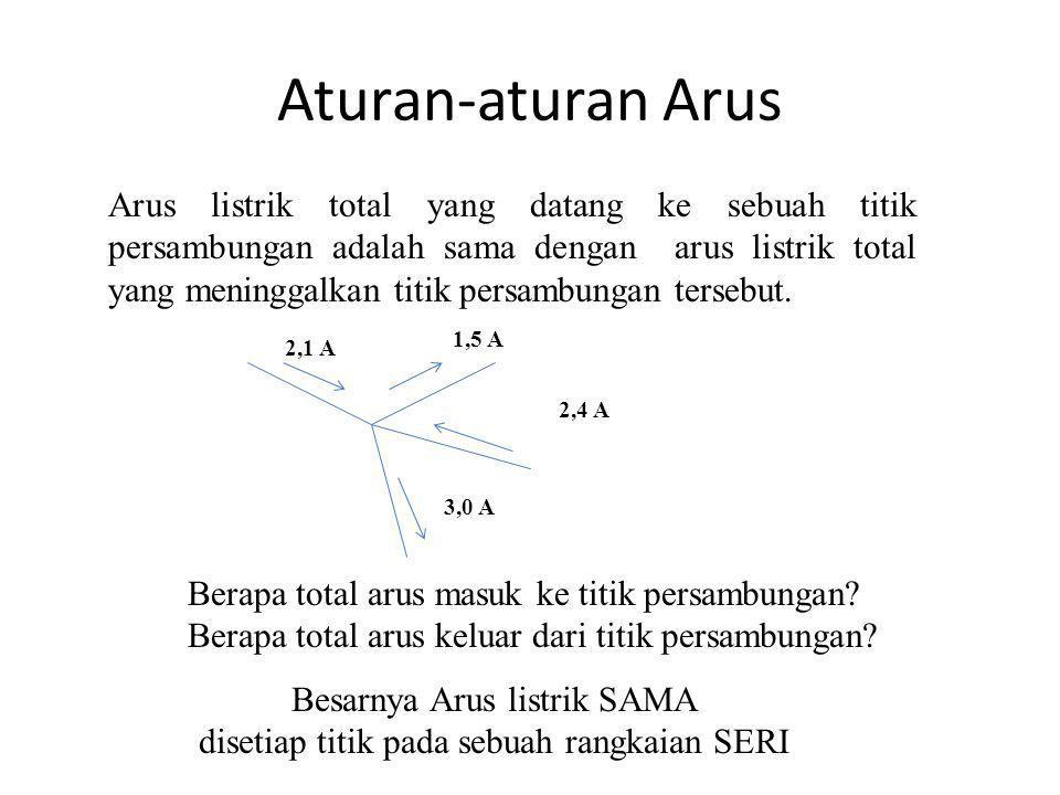 Aturan-aturan Arus Arus listrik total yang datang ke sebuah titik persambungan adalah sama dengan arus listrik total yang meninggalkan titik persambun