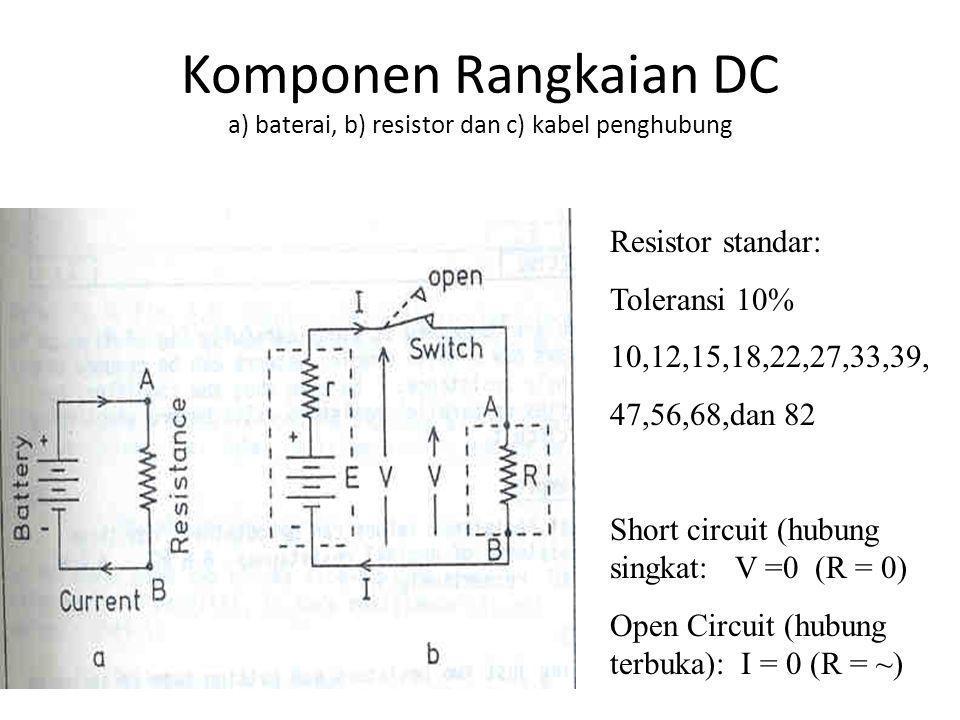 Komponen Rangkaian DC a) baterai, b) resistor dan c) kabel penghubung Resistor standar: Toleransi 10% 10,12,15,18,22,27,33,39, 47,56,68,dan 82 Short c