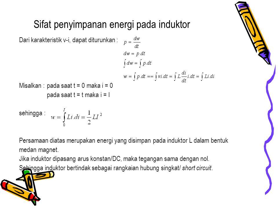 Sifat penyimpanan energi pada induktor Dari karakteristik v-i, dapat diturunkan : Misalkan : pada saat t = 0 maka i = 0 pada saat t = t maka i = I seh