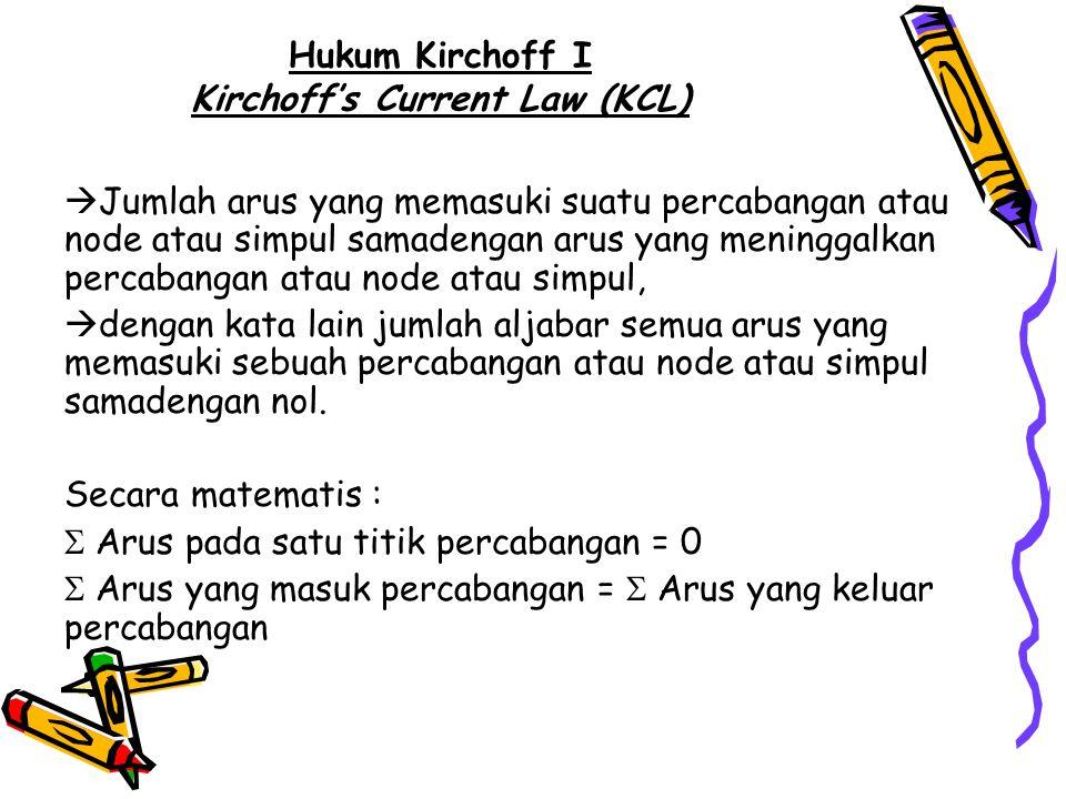 Hukum Kirchoff I Kirchoff's Current Law (KCL)  Jumlah arus yang memasuki suatu percabangan atau node atau simpul samadengan arus yang meninggalkan pe