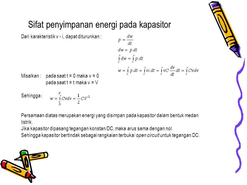 Sifat penyimpanan energi pada kapasitor Dari karakteristik v - i, dapat diturunkan : Misalkan : pada saat t = 0 maka v = 0 pada saat t = t maka v = V